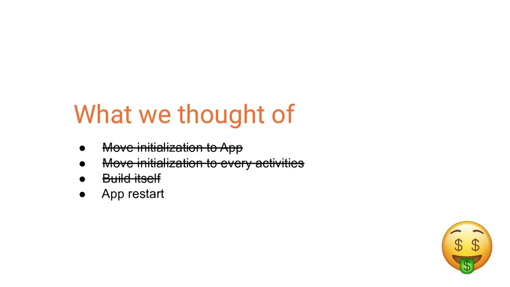 What we thought of ● Move initialization to App...