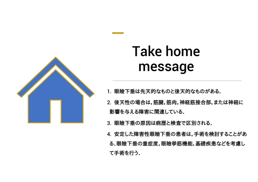 Take home message 1. 眼瞼下垂は先天的なものと後天的なものがある. 2. ...