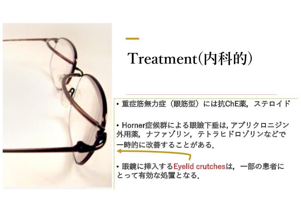 Treatment(内科的) • 重症筋無⼒症(眼筋型)には抗ChE薬,ステロイド • Hor...