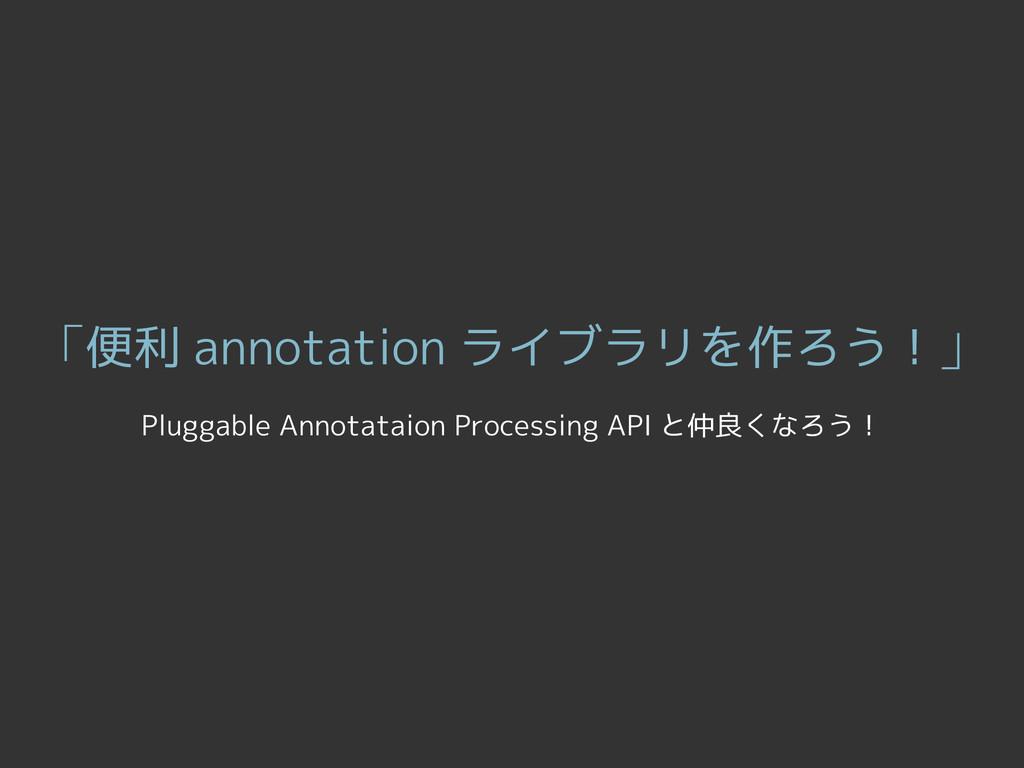 「便利 annotation ライブラリを作ろう!」 Pluggable Annotataio...