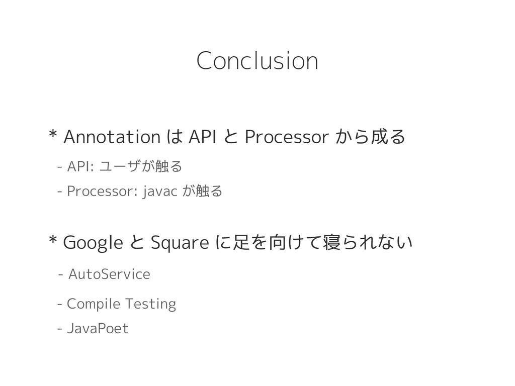Conclusion * Annotation は API と Processor から成る ...