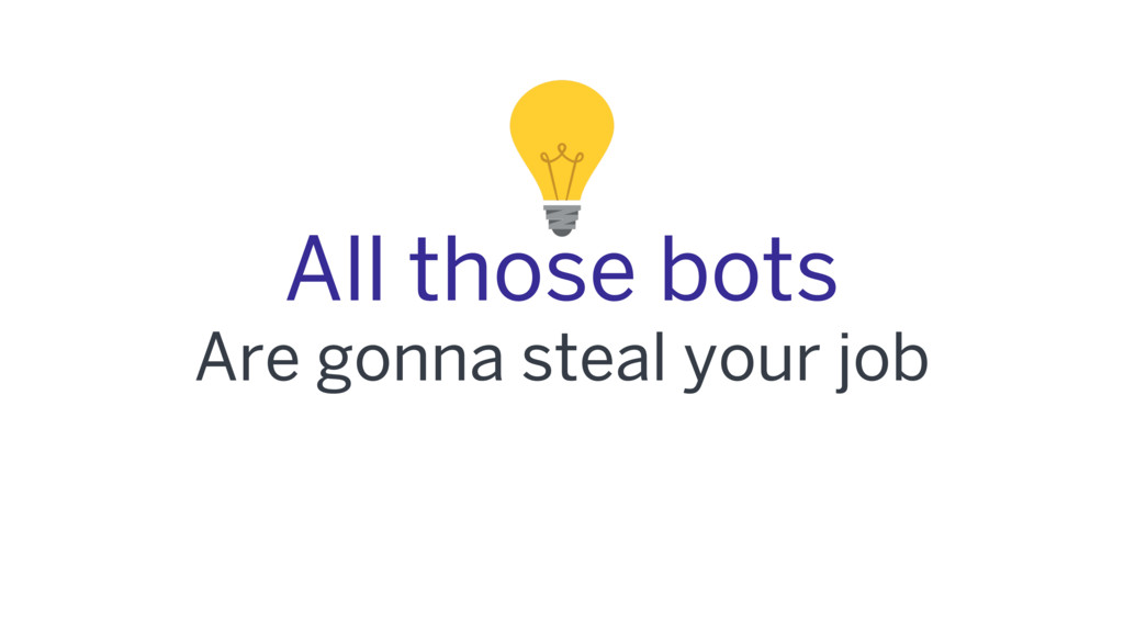 All those bots Are gonna steal your job