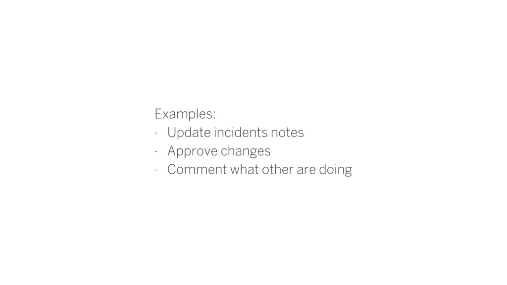 Examples: - Update incidents notes - Approve ch...