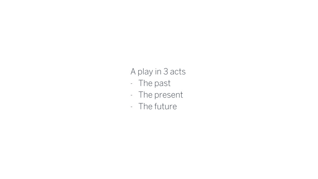 A play in 3 acts - The past - The present - The...