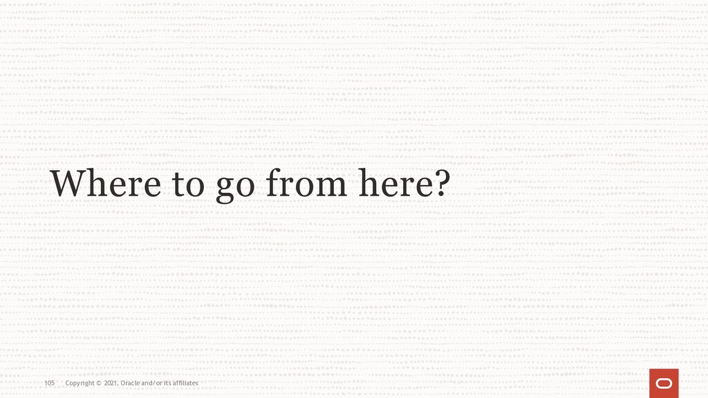 Where to go from here? 105 Copyright © 2021, Or...