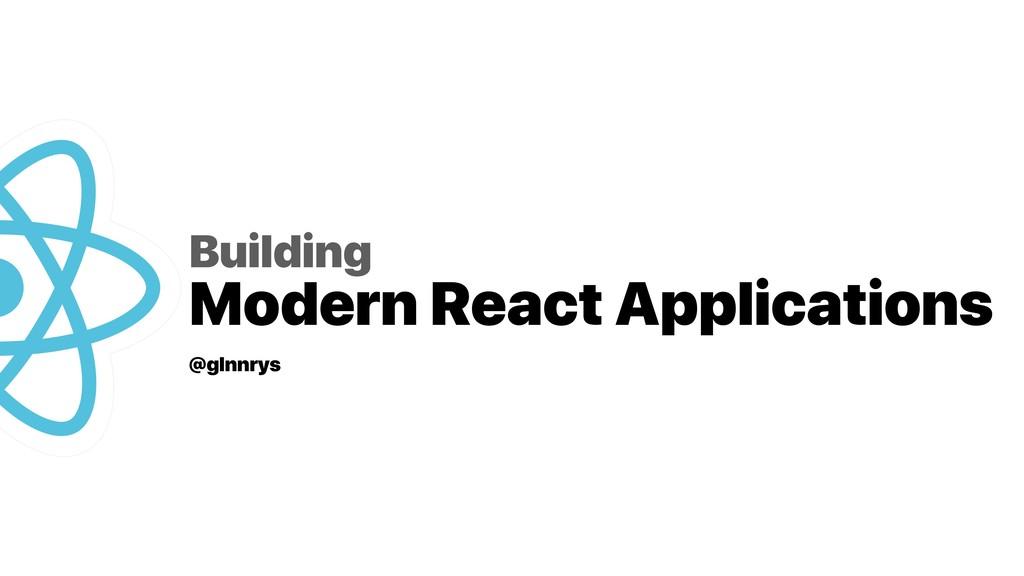Building Modern React Applications @glnnrys