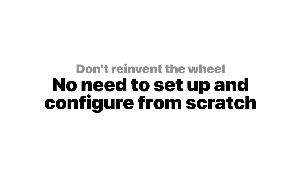 Don't reinvent the wheel No need to set up and...