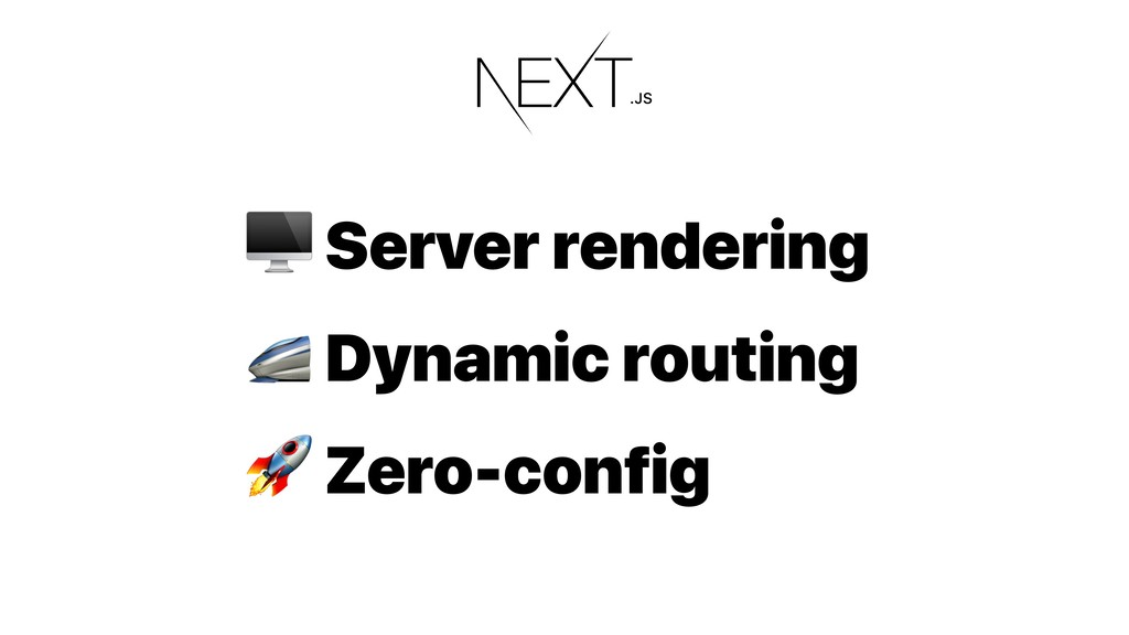 Server rendering  Dynamic routing  Zero-config