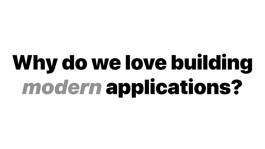 Why do we love building modern applications?
