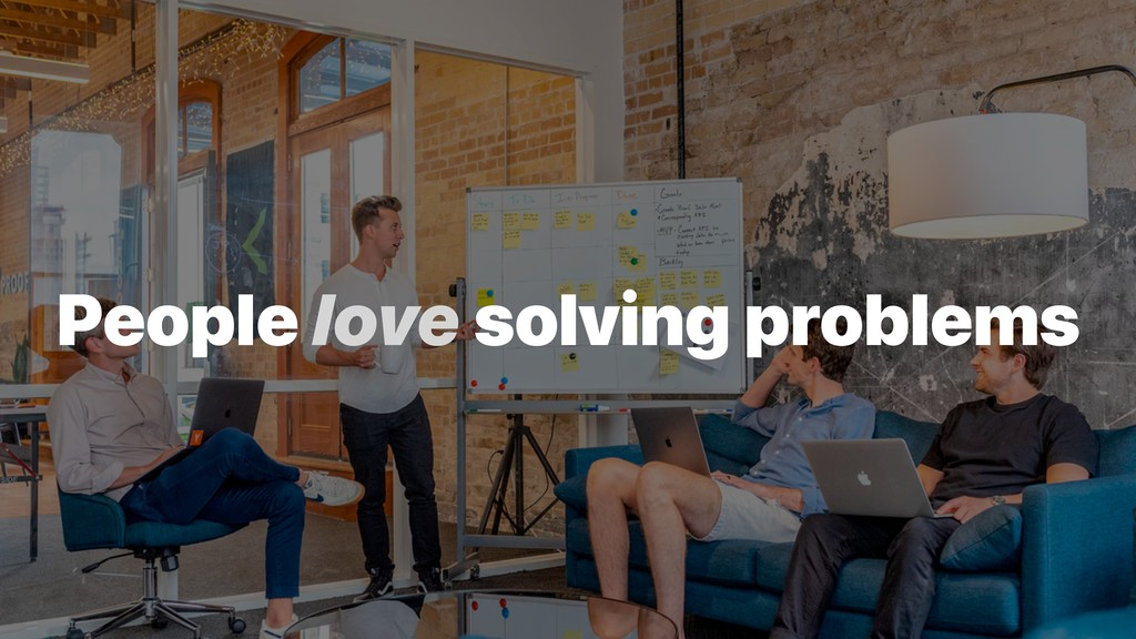 People love solving problems