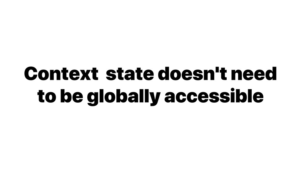 Context state doesn't need to be globally acces...