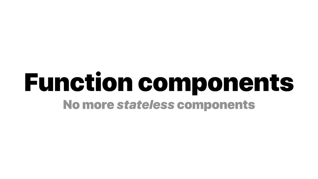 Function components No more stateless components