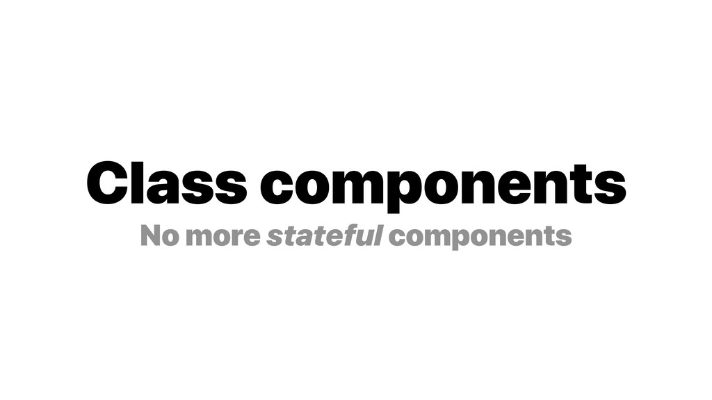 Class components No more stateful components