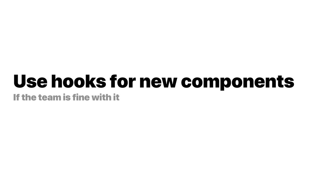 Use hooks for new components If the team is fin...