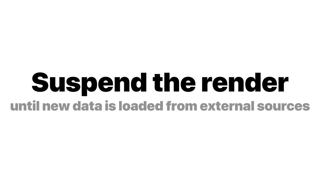 Suspend the render until new data is loaded fro...