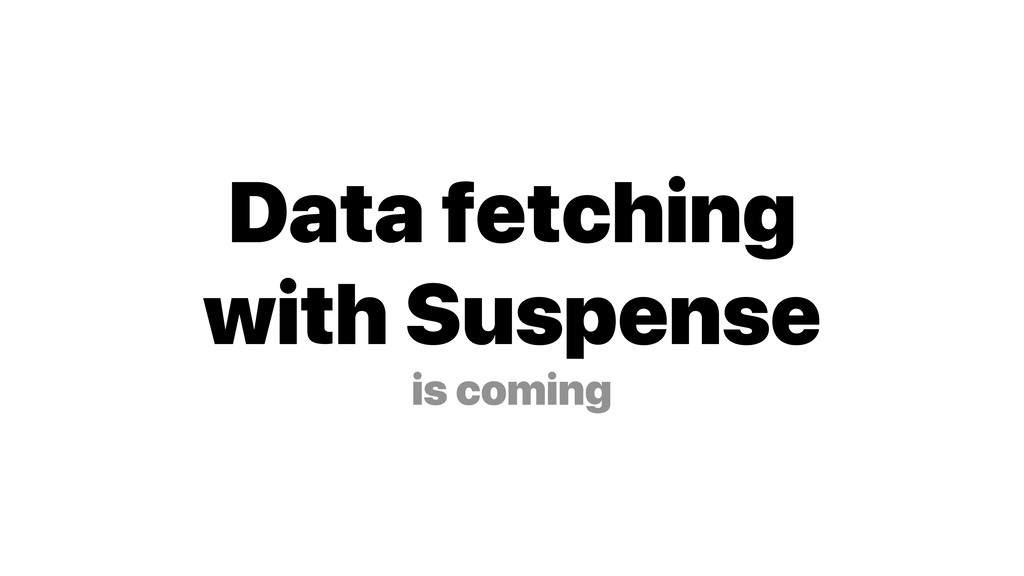 Data fetching with Suspense is coming