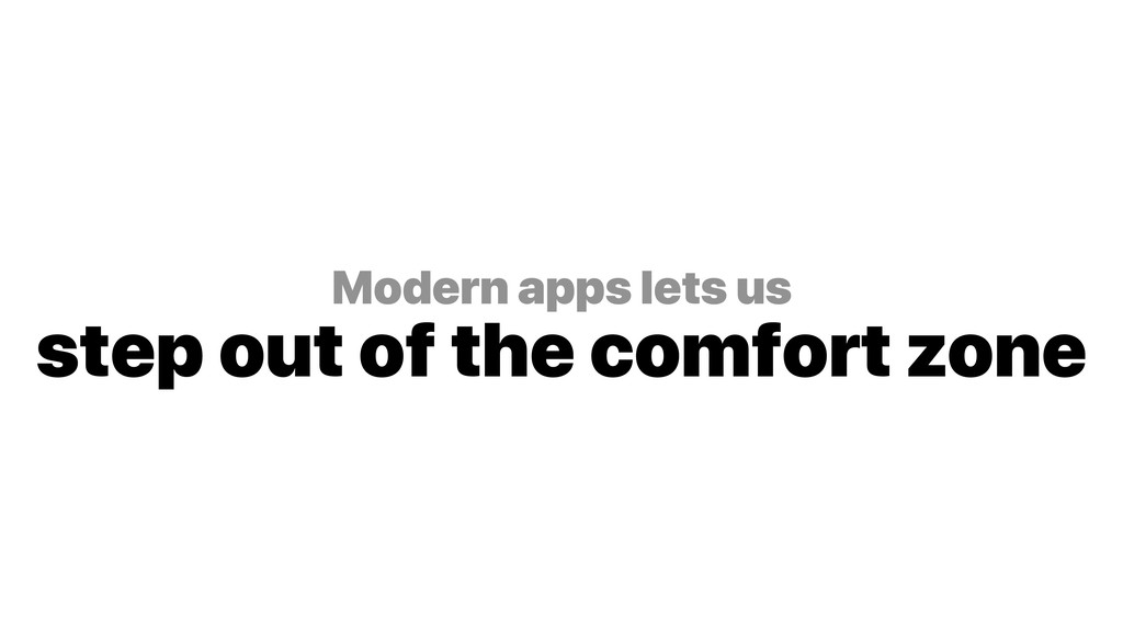 Modern apps lets us step out of the comfort zo...