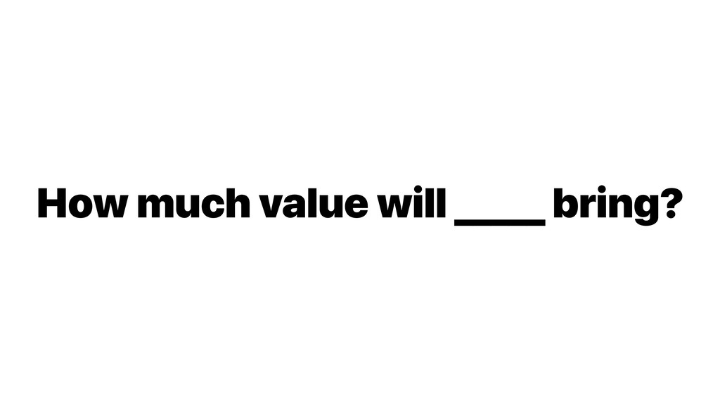 How much value will _____ bring?
