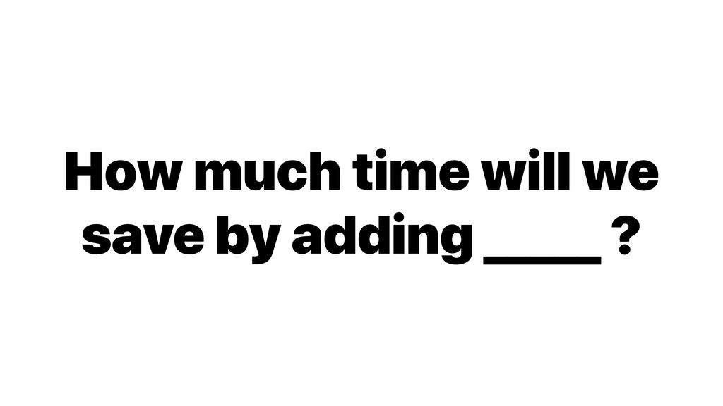 How much time will we save by adding _____ ?