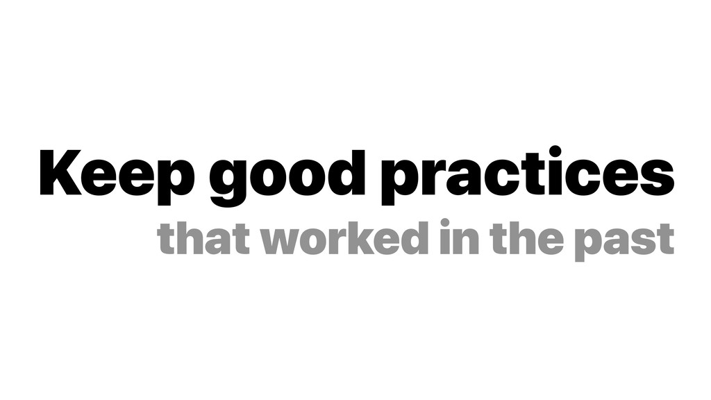 Keep good practices that worked in the past