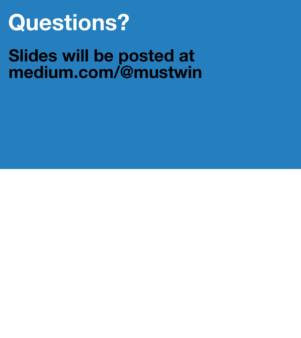 Questions? Slides will be posted at medium.com/...
