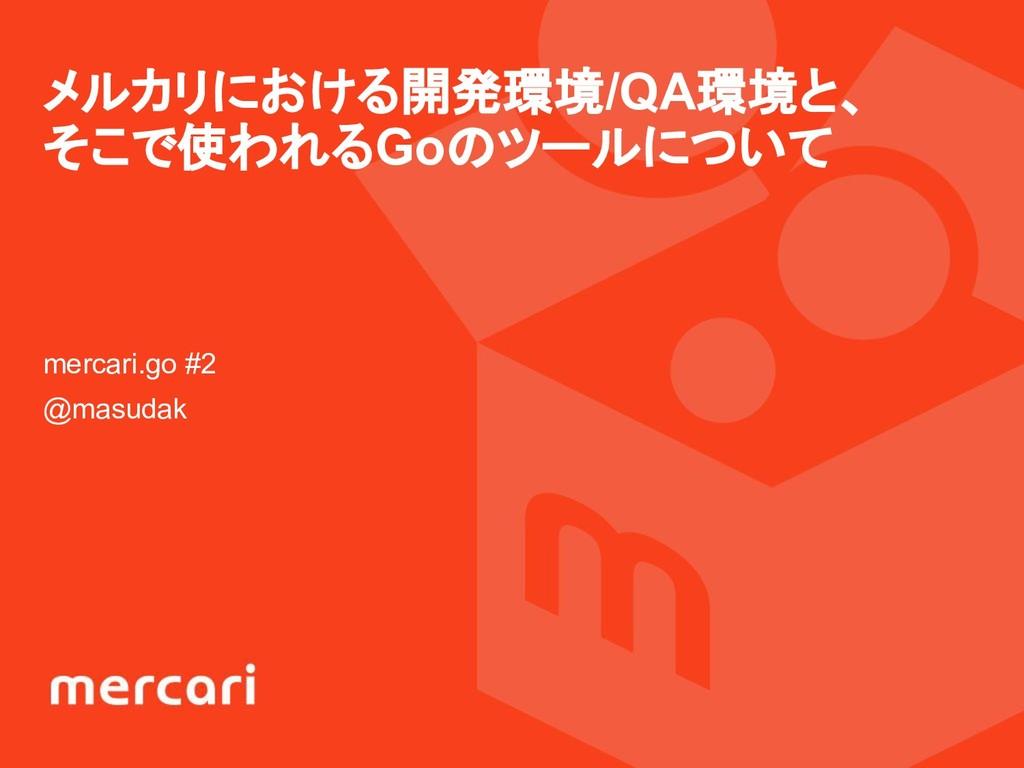 メルカリにおける開発環境/QA環境と、 そこで使われるGoのツールについて mercari.g...