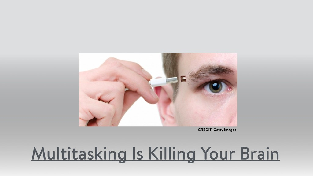 D Multitasking Is Killing Your Brain CREDIT: Ge...