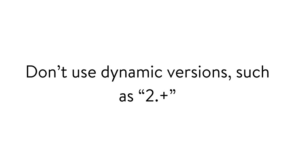"""Don't use dynamic versions, such as """"2.+"""""""