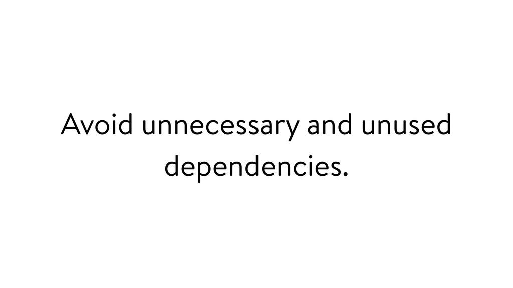 Avoid unnecessary and unused dependencies.