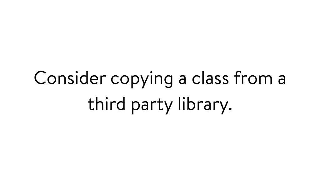 Consider copying a class from a third party lib...