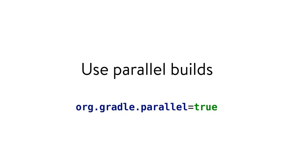 Use parallel builds org.gradle.parallel=true