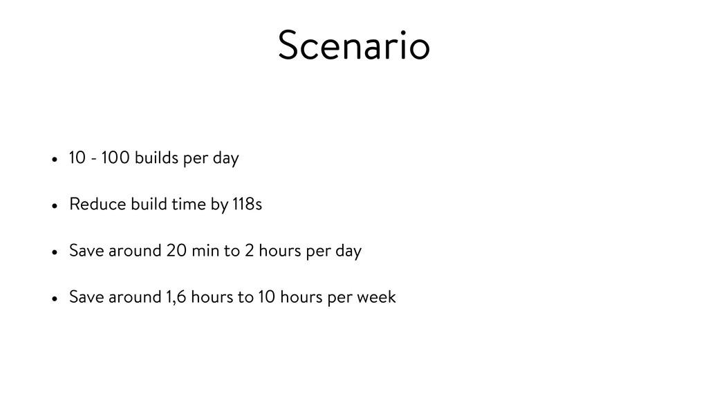 Scenario • 10 - 100 builds per day • Reduce bui...