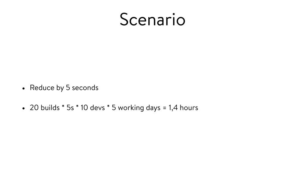 Scenario • Reduce by 5 seconds • 20 builds * 5s...
