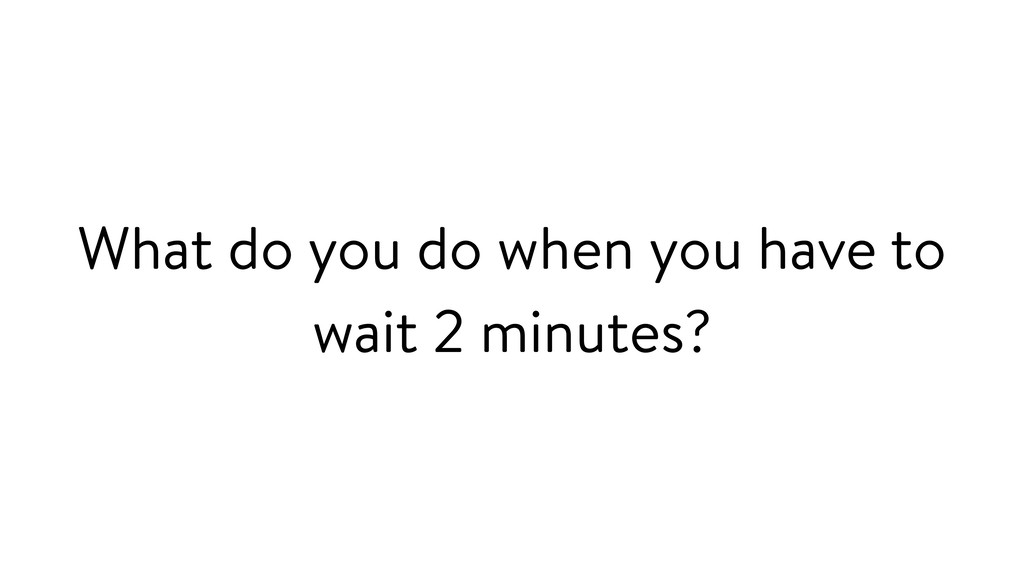 What do you do when you have to wait 2 minutes?