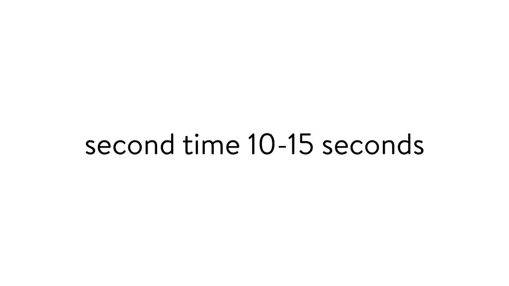 second time 10-15 seconds