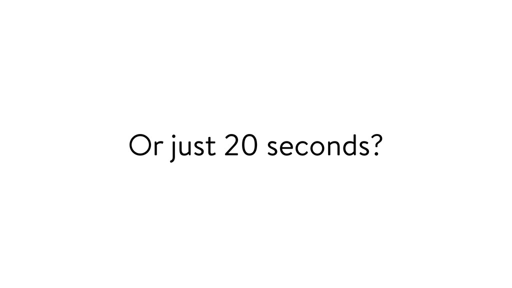 Or just 20 seconds?