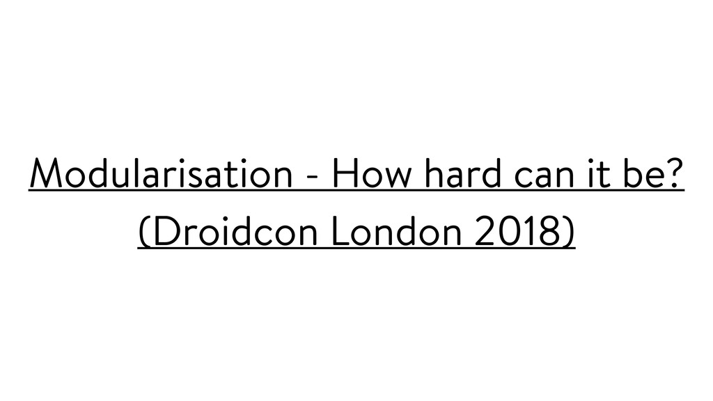 Modularisation - How hard can it be? (Droidcon ...
