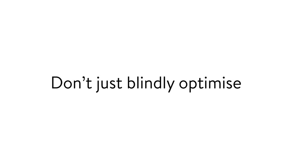 Don't just blindly optimise