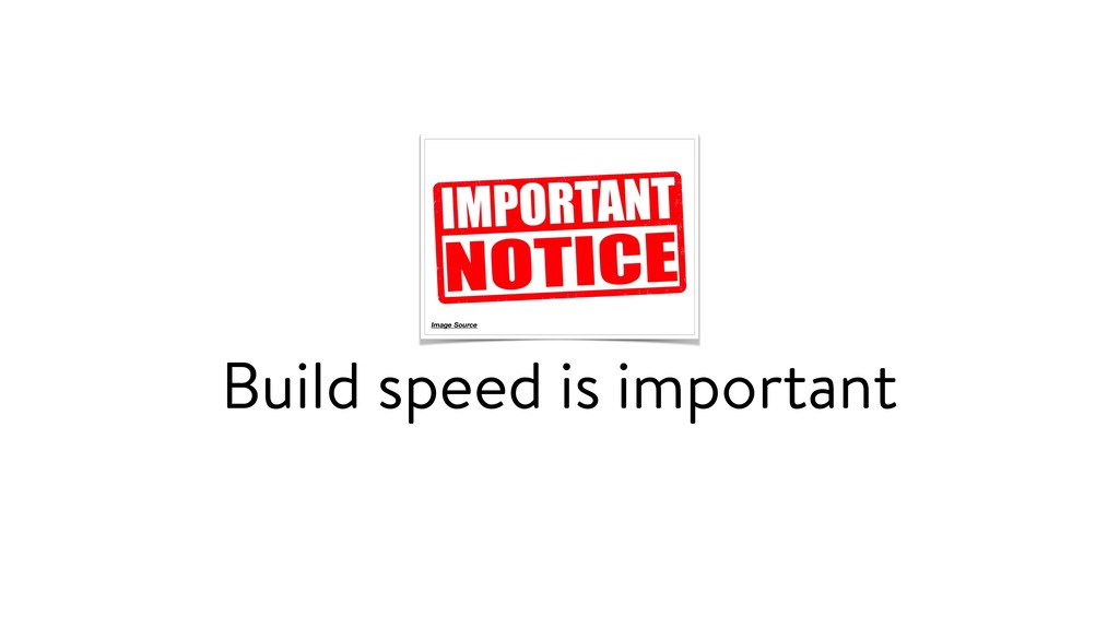 Build speed is important Image Source