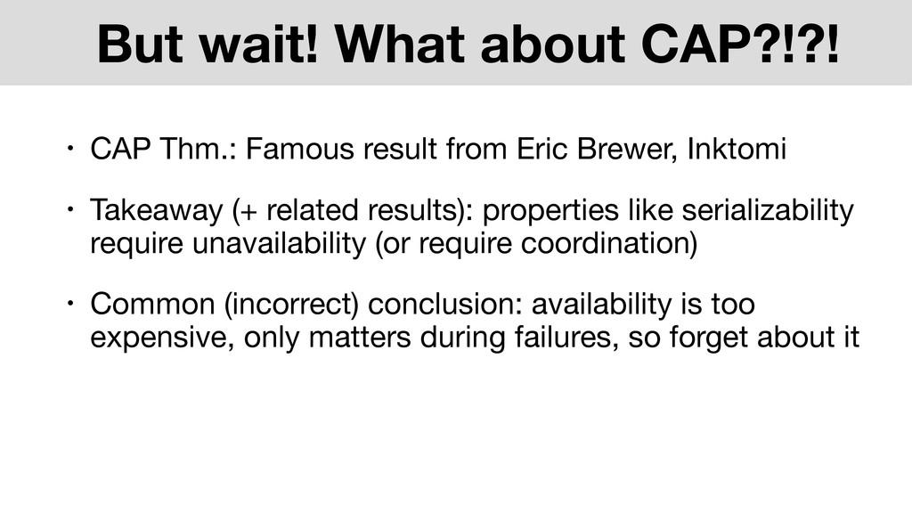 But wait! What about CAP?!?! • CAP Thm.: Famous...