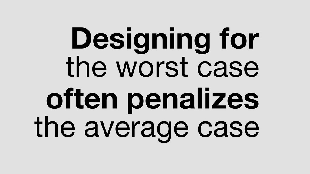 Designing for the worst case  often penalizes t...