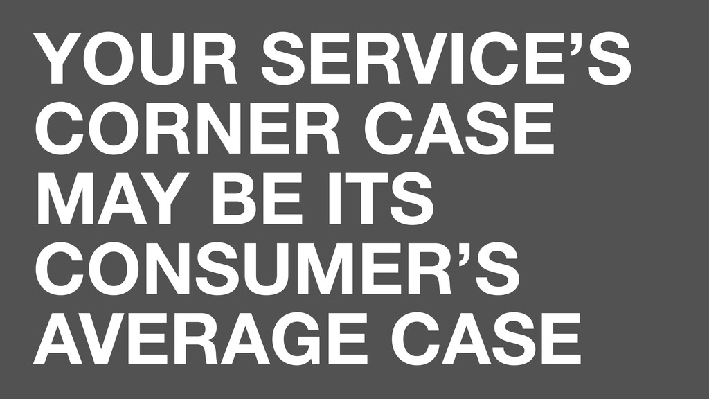YOUR SERVICE'S CORNER CASE MAY BE ITS CONSUMER'...