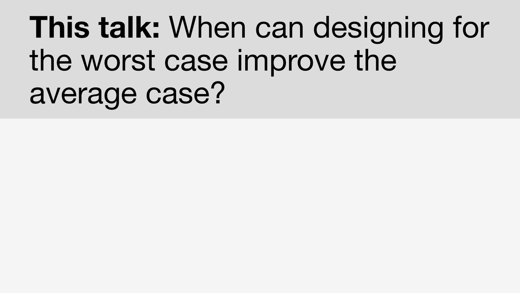 This talk: When can designing for the worst cas...