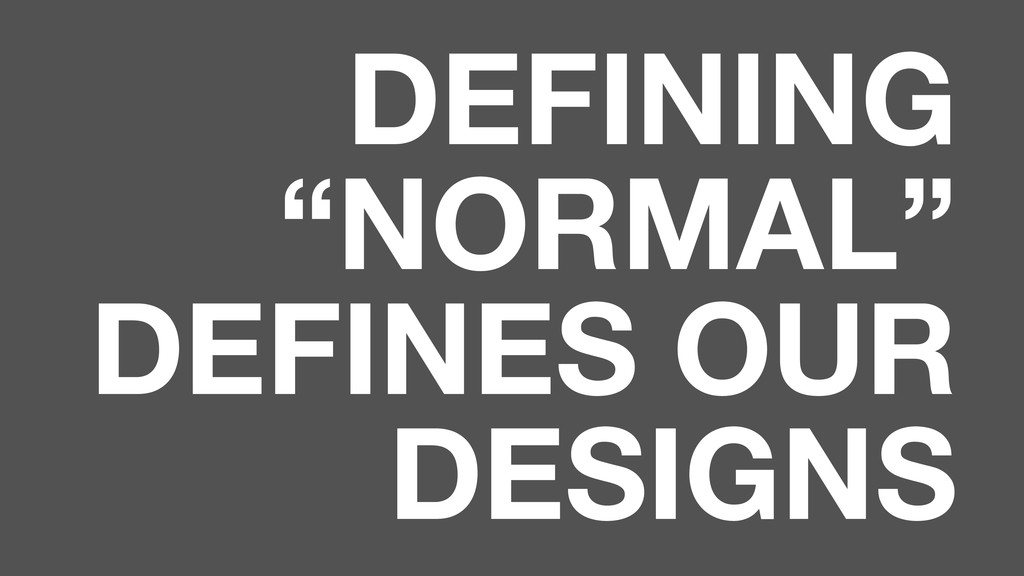 "DEFINING ""NORMAL"" DEFINES OUR DESIGNS"