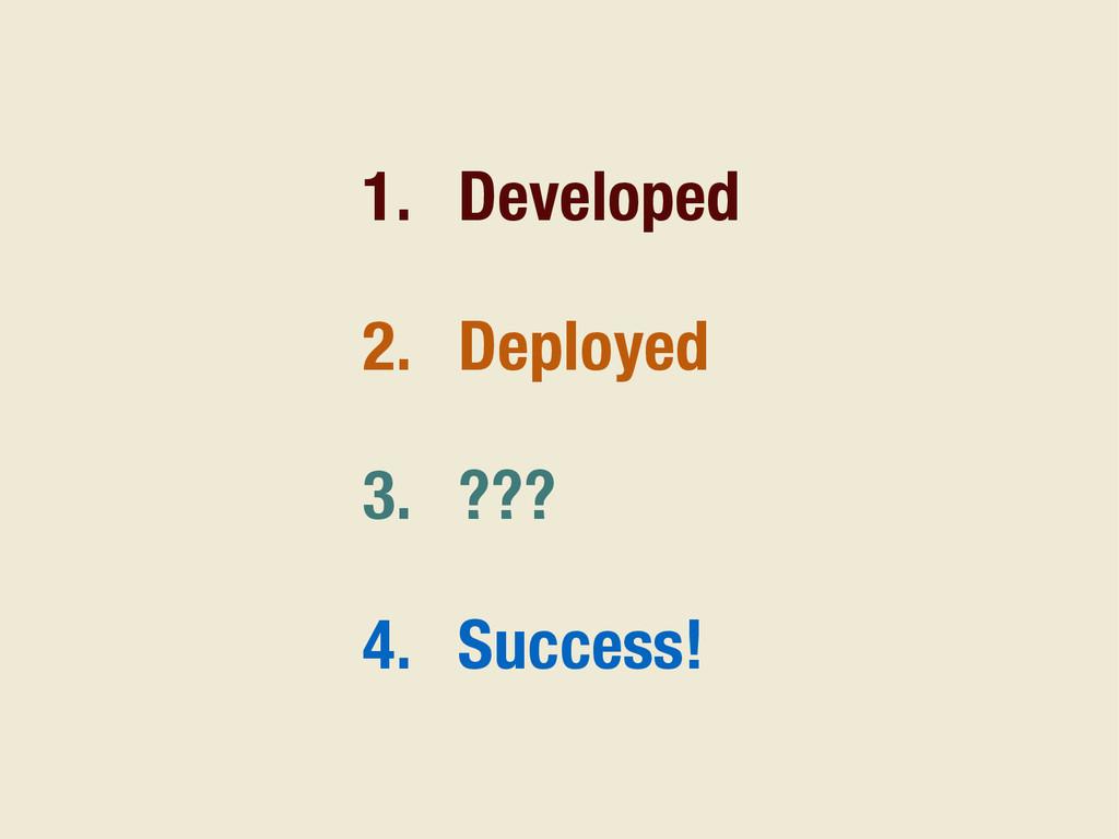 1. Developed 2. Deployed 3. ??? 4. Success!