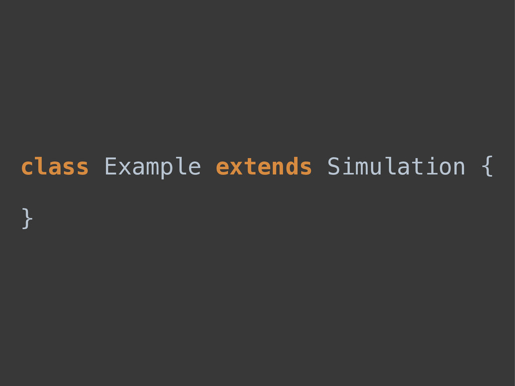 class Example extends Simulation {  }