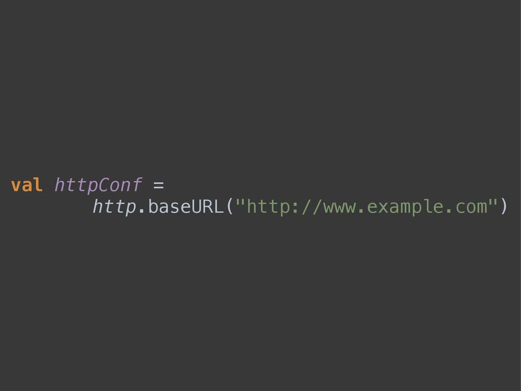 """val httpConf = http.baseURL(""""http://www.example..."""