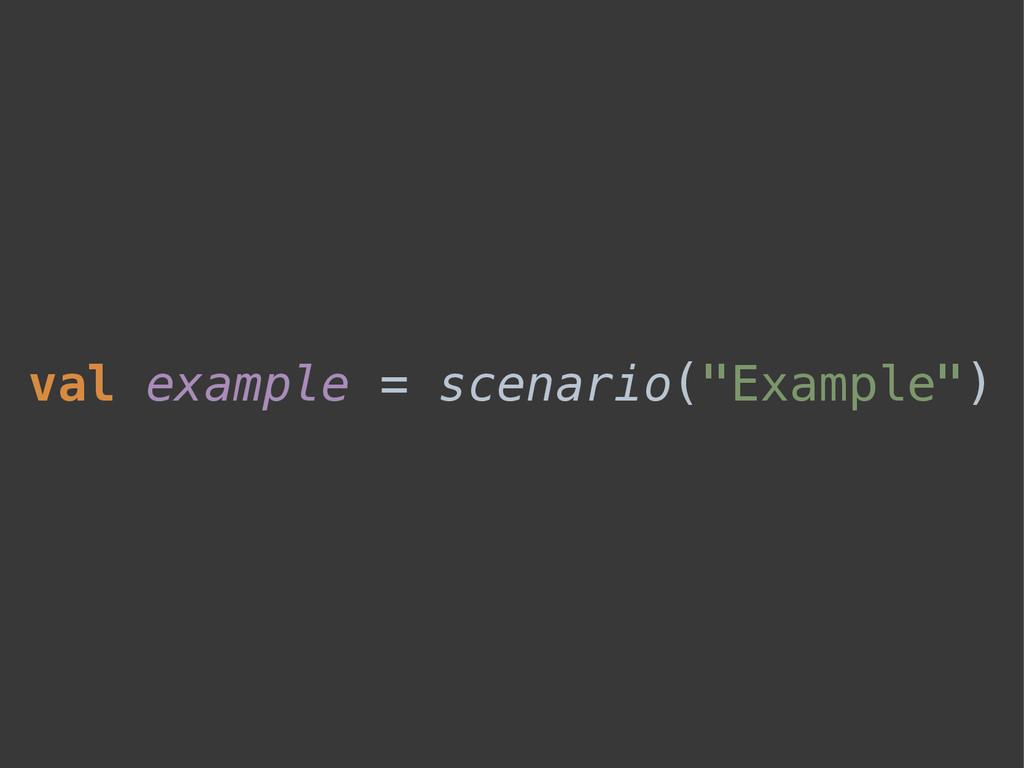 """val example = scenario(""""Example"""")"""