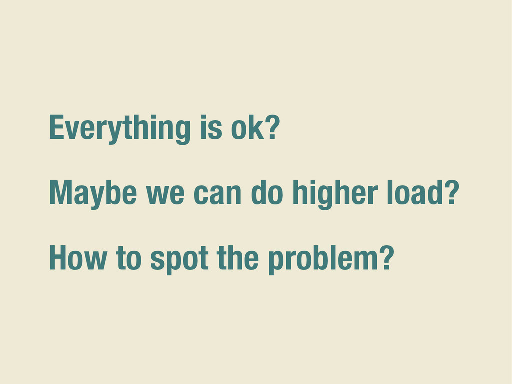 Everything is ok? Maybe we can do higher load? ...