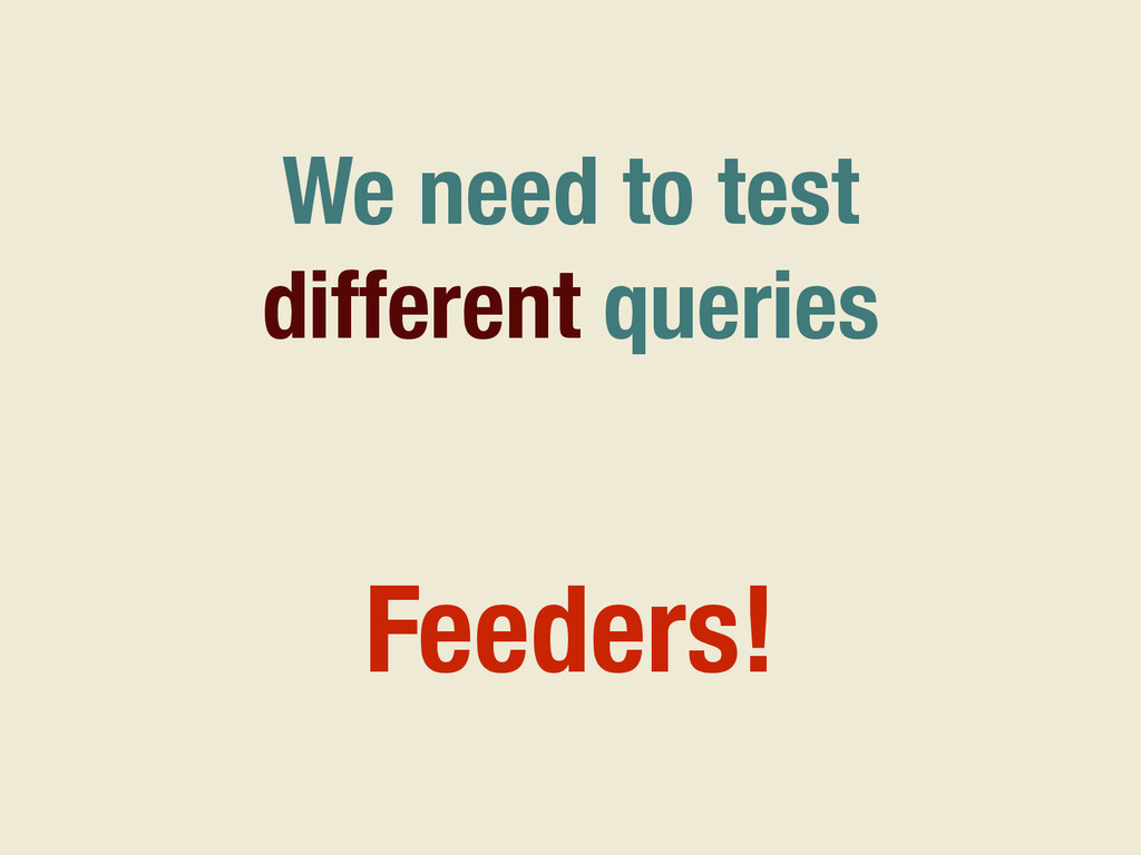 We need to test different queries Feeders!